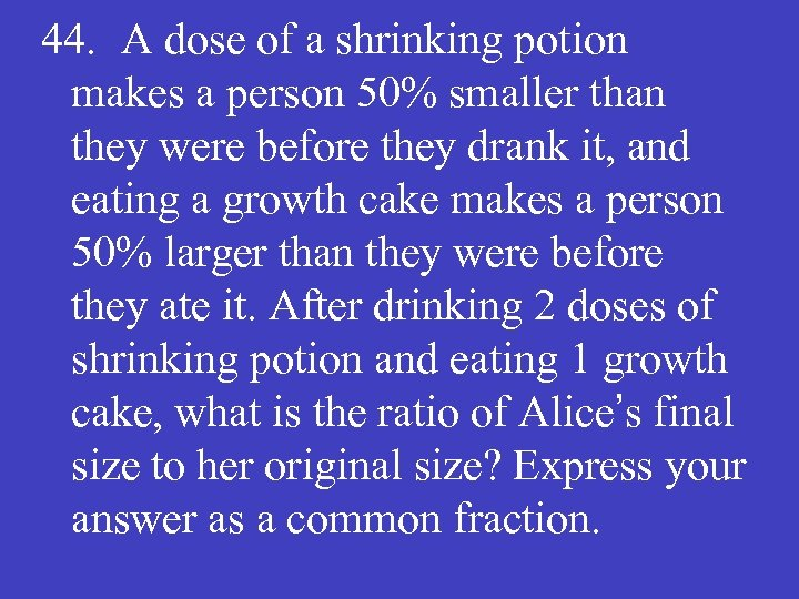 44. A dose of a shrinking potion makes a person 50% smaller than they