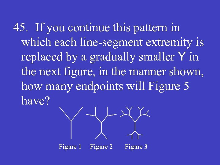 45. If you continue this pattern in which each line-segment extremity is replaced by