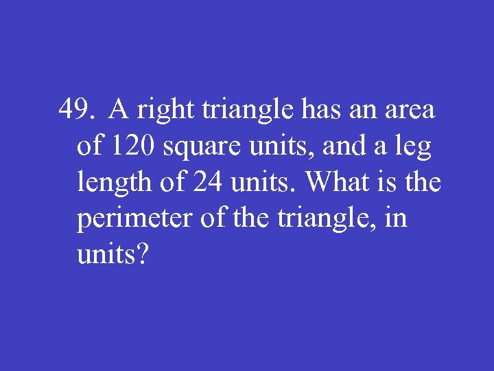 49. A right triangle has an area of 120 square units, and a leg