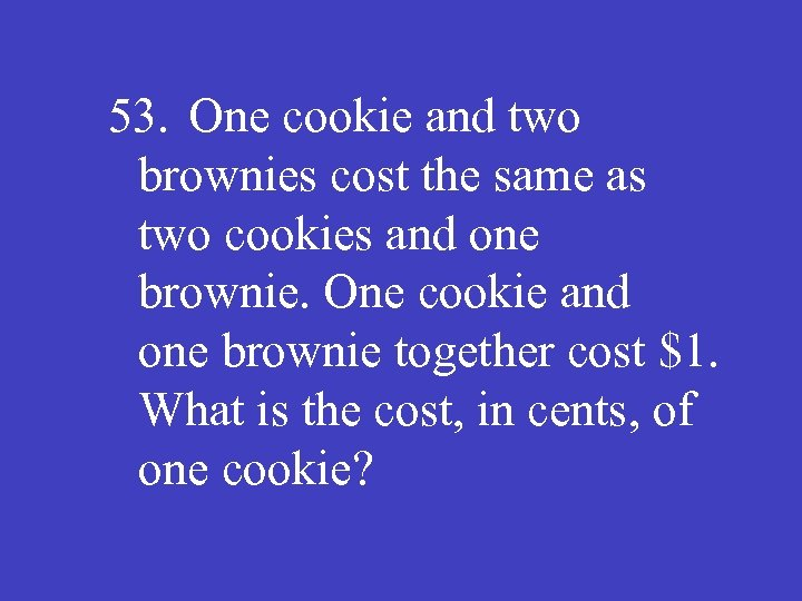 53. One cookie and two brownies cost the same as two cookies and one