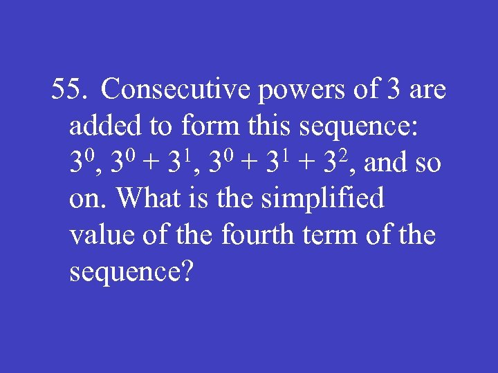 55. Consecutive powers of 3 are added to form this sequence: 30, 30 +