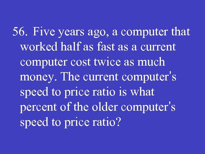 56. Five years ago, a computer that worked half as fast as a current