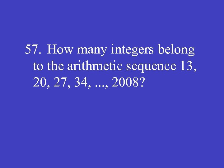 57. How many integers belong to the arithmetic sequence 13, 20, 27, 34, .