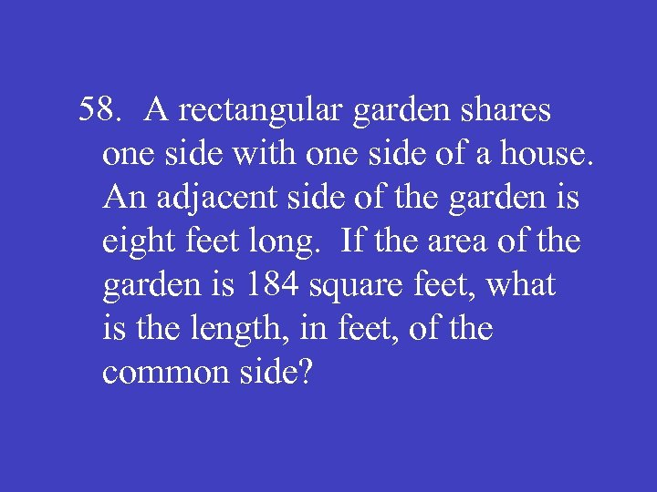 58. A rectangular garden shares one side with one side of a house. An