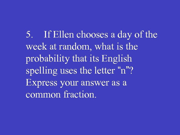 5. If Ellen chooses a day of the week at random, what is the