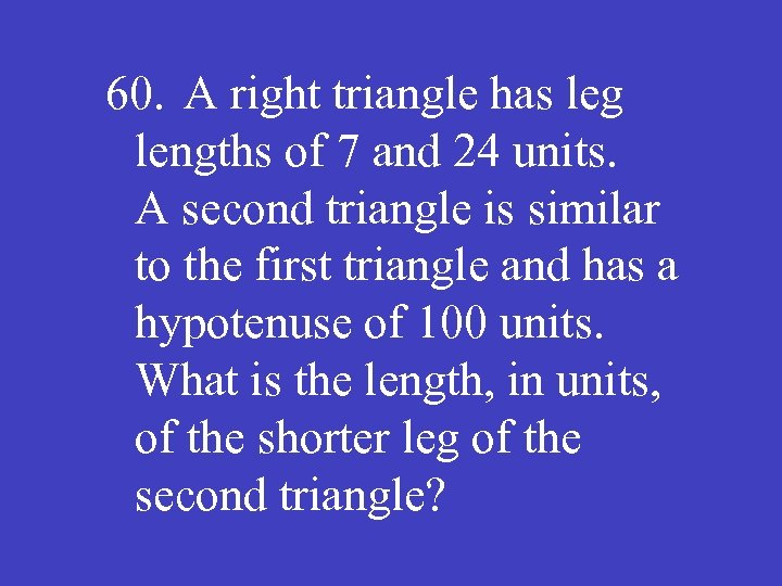 60. A right triangle has leg lengths of 7 and 24 units. A second