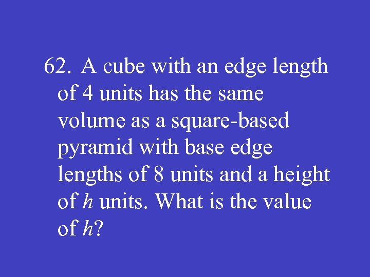 62. A cube with an edge length of 4 units has the same volume