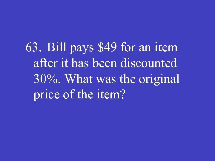 63. Bill pays $49 for an item after it has been discounted 30%. What