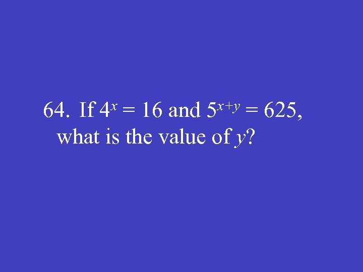 x 4 x+y 5 64. If = 16 and = 625, what is the
