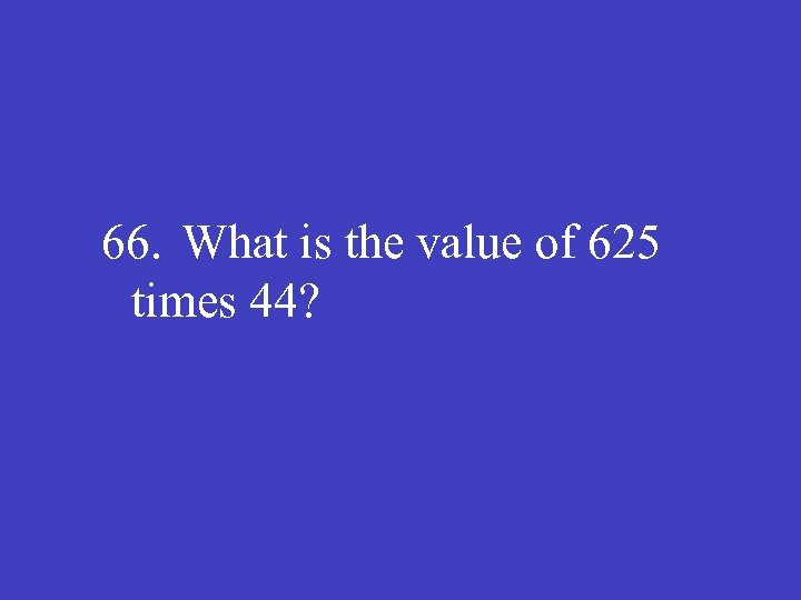 66. What is the value of 625 times 44?