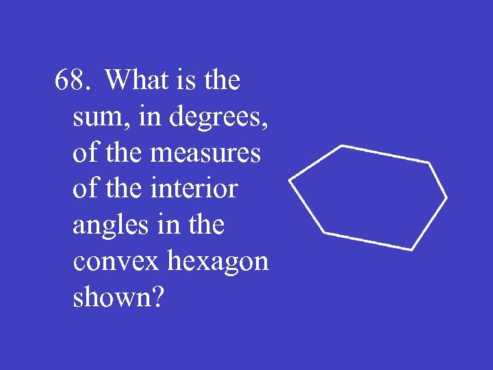 68. What is the sum, in degrees, of the measures of the interior angles