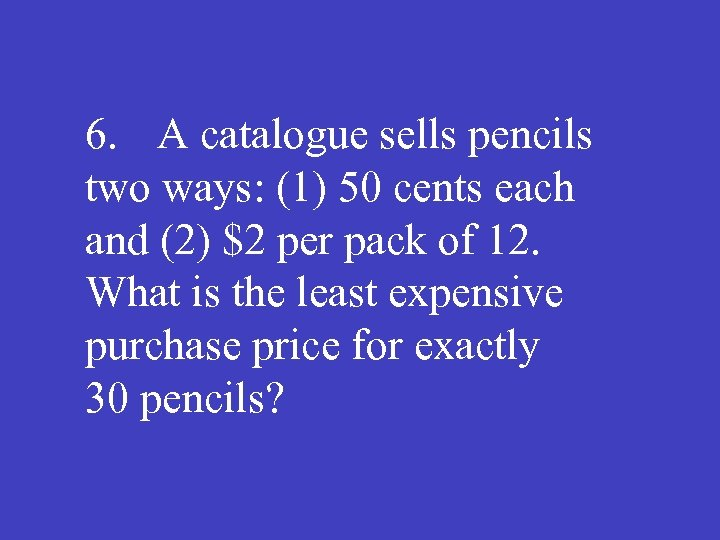 6. A catalogue sells pencils two ways: (1) 50 cents each and (2) $2