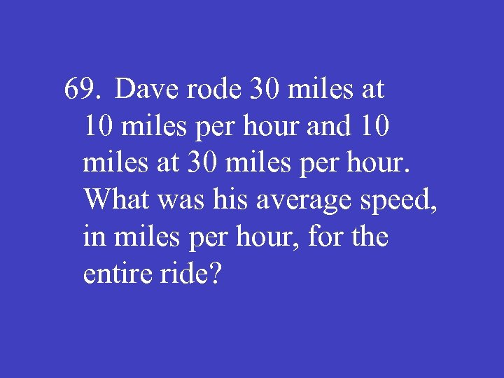 69. Dave rode 30 miles at 10 miles per hour and 10 miles at