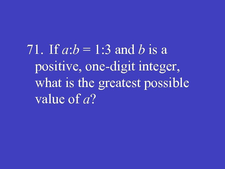 71. If a: b = 1: 3 and b is a positive, one-digit integer,