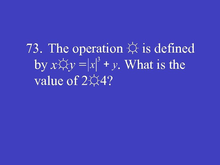 73. The operation ☼ is defined by x☼y =. What is the value of