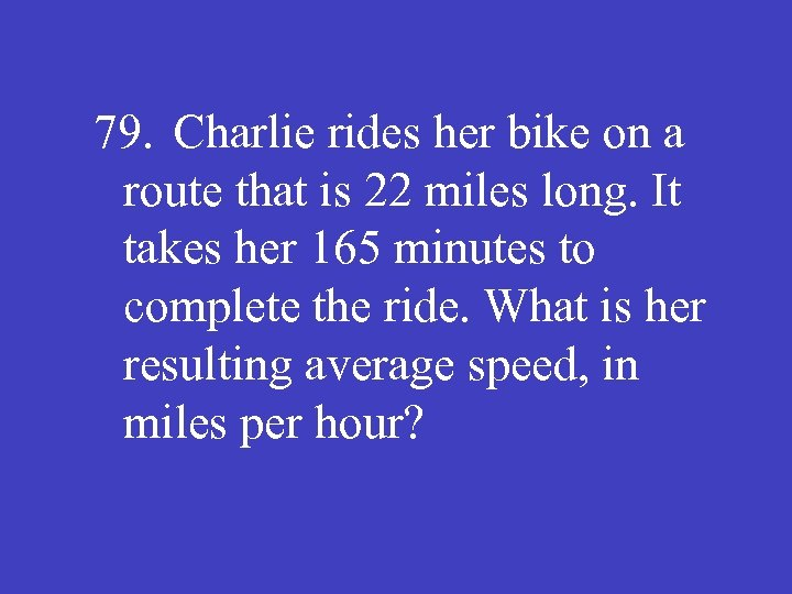 79. Charlie rides her bike on a route that is 22 miles long. It