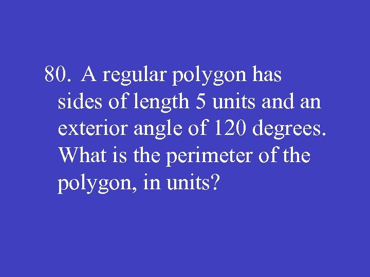 80. A regular polygon has sides of length 5 units and an exterior angle