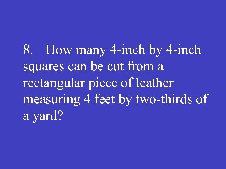 8. How many 4 -inch by 4 -inch squares can be cut from a