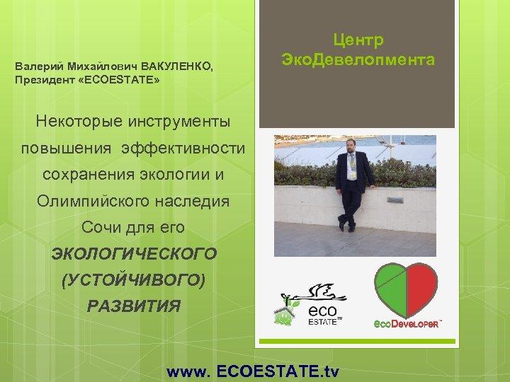 Валерий Михайлович ВАКУЛЕНКО, Президент «ECOESTATE» Центр Эко. Девелопмента Некоторые инструменты повышения эффективности сохранения экологии
