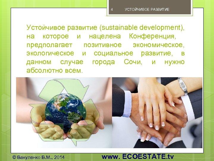 4 УСТОЙЧИВОЕ РАЗВИТИЕ Устойчивое развитие (sustainable development), на которое и нацелена Конференция, предполагает позитивное