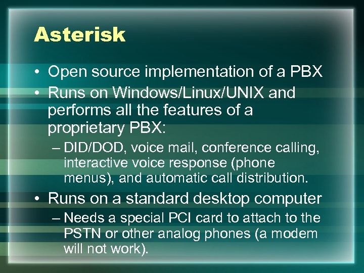 Asterisk • Open source implementation of a PBX • Runs on Windows/Linux/UNIX and performs