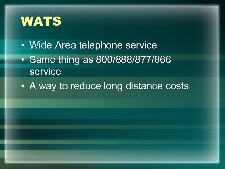 WATS • Wide Area telephone service • Same thing as 800/888/877/866 service • A