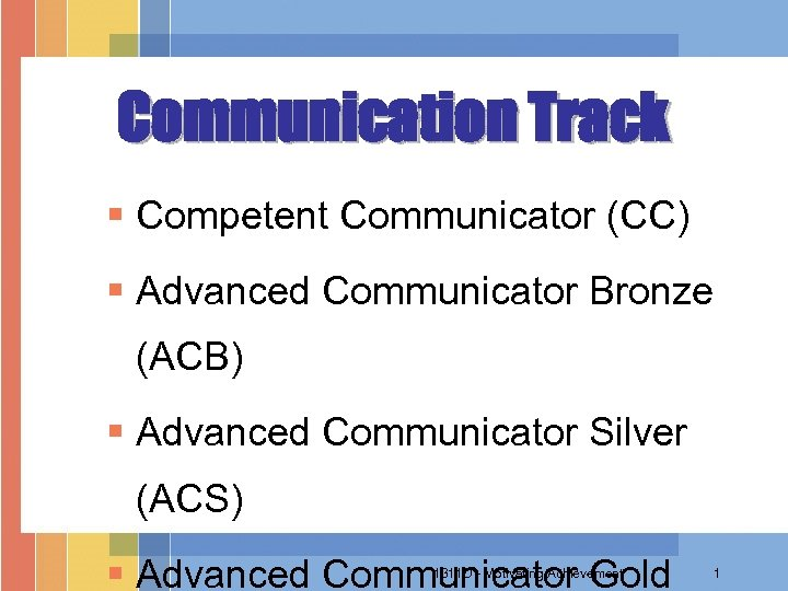 Communication Track § Competent Communicator (CC) § Advanced Communicator Bronze (ACB) § Advanced Communicator