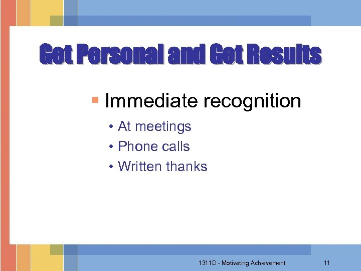 Get Personal and Get Results § Immediate recognition • At meetings • Phone calls