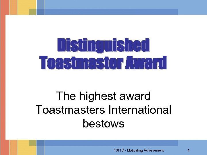 Distinguished Toastmaster Award The highest award Toastmasters International bestows 1311 D - Motivating Achievement