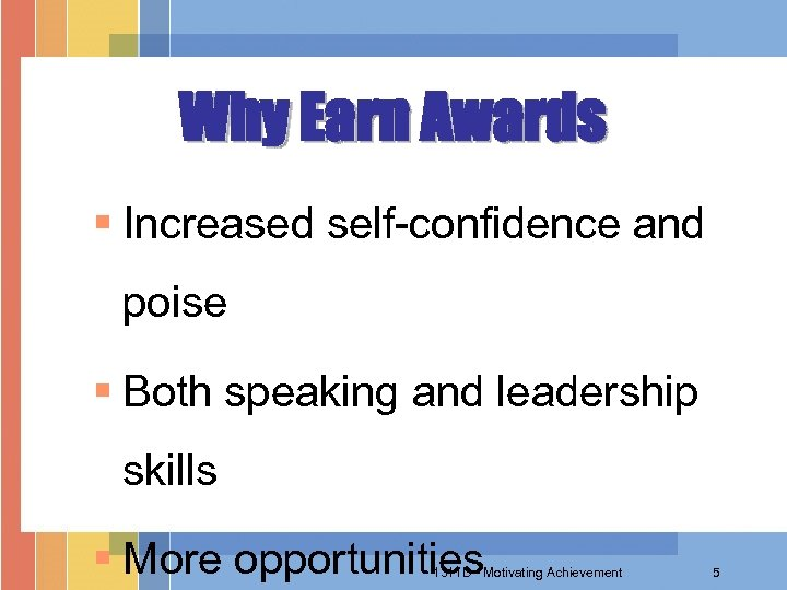 Why Earn Awards § Increased self-confidence and poise § Both speaking and leadership skills
