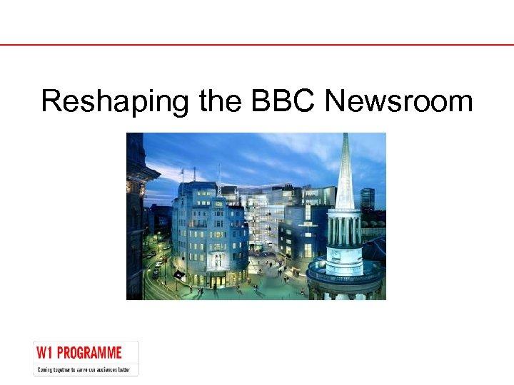 Reshaping the BBC Newsroom