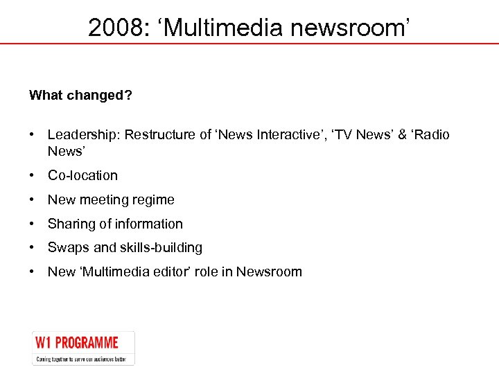 2008: 'Multimedia newsroom' What changed? • Leadership: Restructure of 'News Interactive', 'TV News' &