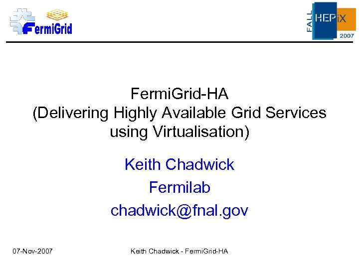 Fermi. Grid-HA (Delivering Highly Available Grid Services using Virtualisation) Keith Chadwick Fermilab chadwick@fnal. gov