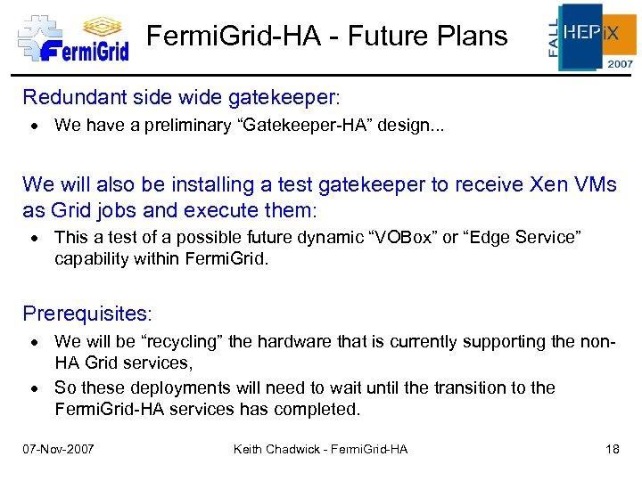 "Fermi. Grid-HA - Future Plans Redundant side wide gatekeeper: We have a preliminary ""Gatekeeper-HA"""