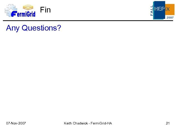 Fin Any Questions? 07 -Nov-2007 Keith Chadwick - Fermi. Grid-HA 21
