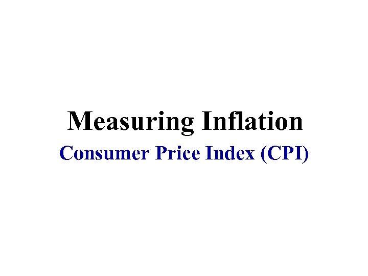 Measuring Inflation Consumer Price Index (CPI)