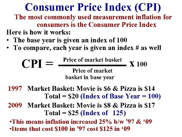 Consumer Price Index (CPI) The most commonly used measurement inflation for consumers is the
