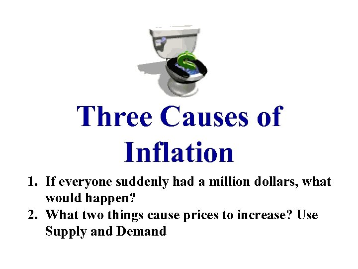 Three Causes of Inflation 1. If everyone suddenly had a million dollars, what would