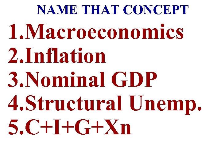 NAME THAT CONCEPT 1. Macroeconomics 2. Inflation 3. Nominal GDP 4. Structural Unemp. 5.