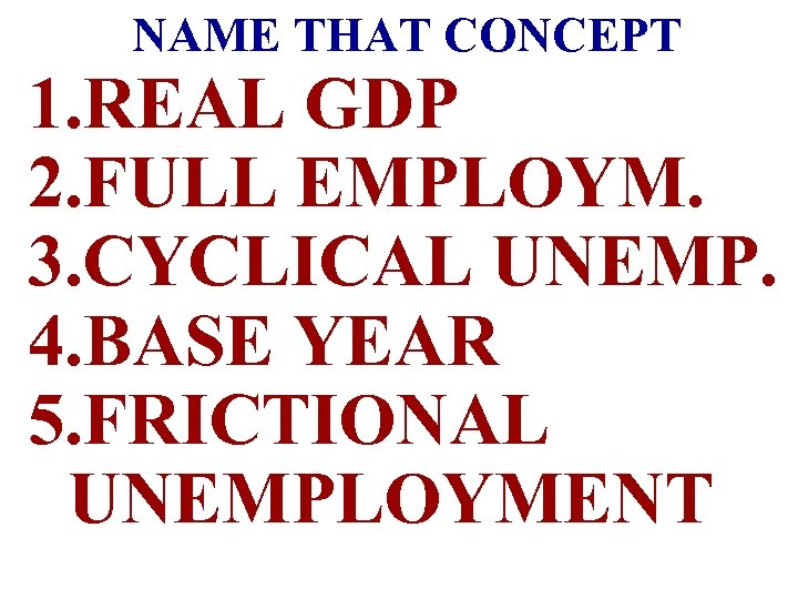 NAME THAT CONCEPT 1. REAL GDP 2. FULL EMPLOYM. 3. CYCLICAL UNEMP. 4. BASE