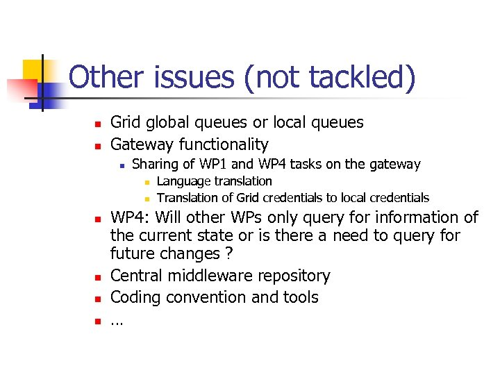 Other issues (not tackled) n n Grid global queues or local queues Gateway functionality