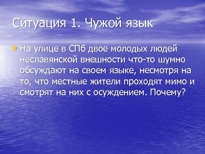 Ситуация 1. Чужой язык • На улице в СПб двое молодых людей неславянской внешности