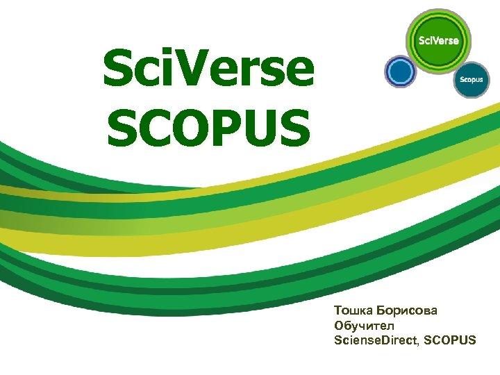 Sci. Verse SCOPUS Тошка Борисова Обучител Sciense. Direct, SCOPUS