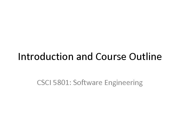 Introduction and Course Outline CSCI 5801: Software Engineering