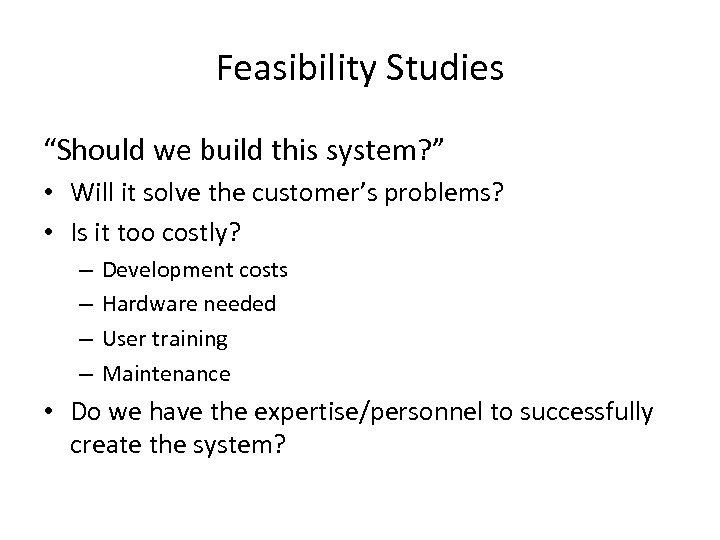 "Feasibility Studies ""Should we build this system? "" • Will it solve the customer's"