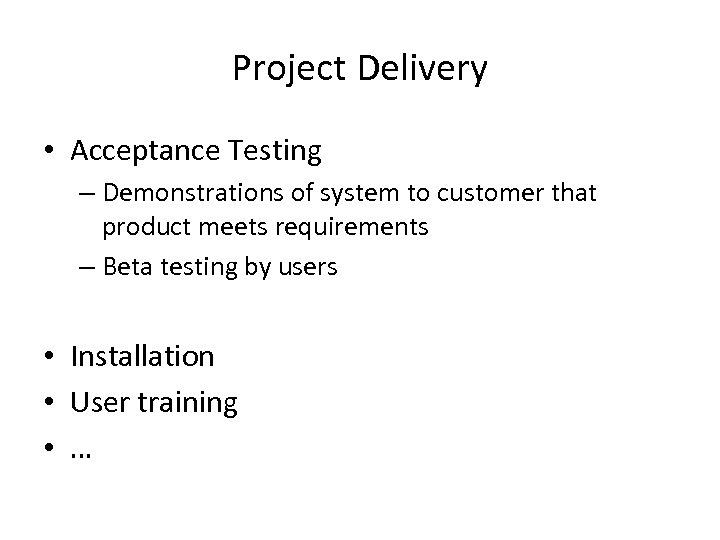 Project Delivery • Acceptance Testing – Demonstrations of system to customer that product meets