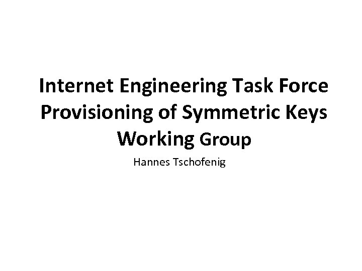 www. oasis-open. org Internet Engineering Task Force Provisioning of Symmetric Keys Working Group Hannes
