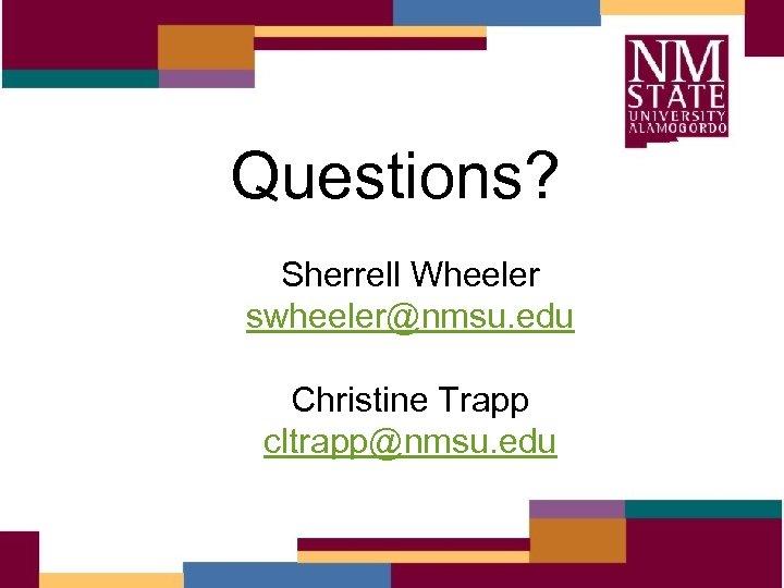 Questions? Sherrell Wheeler swheeler@nmsu. edu Christine Trapp cltrapp@nmsu. edu