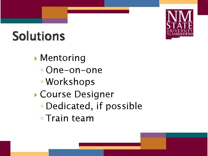 Solutions Mentoring ◦ One-on-one ◦ Workshops Course Designer ◦ Dedicated, if possible ◦ Train