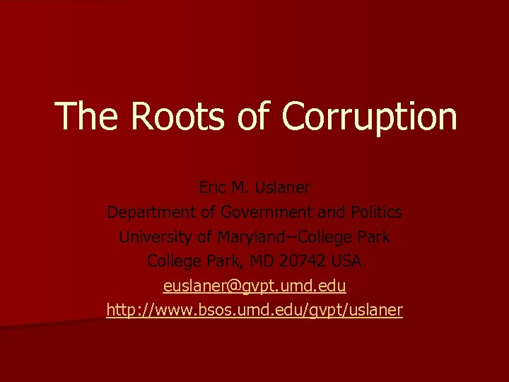 The Roots of Corruption Eric M. Uslaner Department of Government and Politics University of